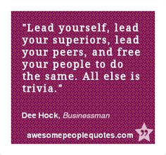 Lead yourself, lead your superiors, lead your peers, and free your people to do the same. All else is trivia. – Dee Hock, Businessman #inspirational #quote