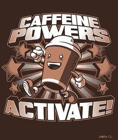 Caffeine powers! got the shirt