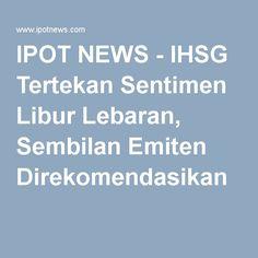 IPOT NEWS - IHSG Tertekan Sentimen Libur Lebaran, Sembilan Emiten Direkomendasikan