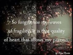 """""""So forgive me the waves of fragility. It is that quality of heart that allows my passion"""""""