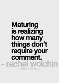 Maturing is realizing how many things don't require your comment. Snide remarks are old and tired.