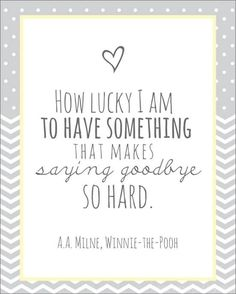 How lucky I am to have something that makes saying goodbye so hard. ~A.A.Milne, Winnie-the-Pooh