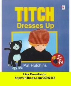 Titch Dresses Up (Red Fox Picture Book) (9780099266495) Pat Hutchins , ISBN-10: 0099266490  , ISBN-13: 978-0099266495 ,  , tutorials , pdf , ebook , torrent , downloads , rapidshare , filesonic , hotfile , megaupload , fileserve