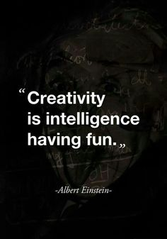 """ Creativity is intelligence having fun. "" - Albert Einstein"