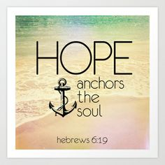 "Hebrews 6:19 Art Print by Pocket Fuel Heb 6:19 ""Hope anchors the soul"" (paraphrased)  Beautiful typography version of a well known bible scripture on beach side imagery.   This is a great reminder and encouragement to have around your house.   It also makes for a thoughtful and meaningful gift.  Graphic design bible scriptures."