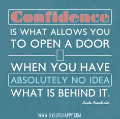 Confidence is what allows you to open a door when you have absolutely no idea what is behind it....