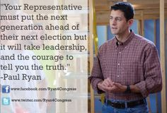 """""""Your Representative must put the next generation ahead of their next election but it will take leadership, and the courage to tell you the truth."""" -Paul Ryan"""