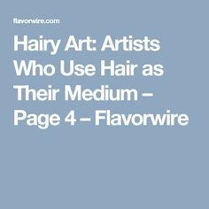 Hairy Art: Artists Who Use Hair as Their Medium – Page 4 – Flavorwire