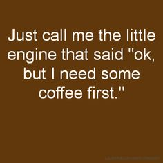 "Just call me the little engine that said ""ok, but I need some coffee first."""