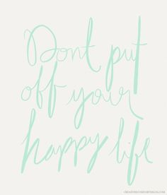 dont-put-off-your-happy-life