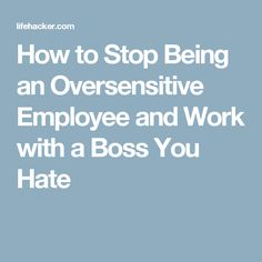 how to stop being an oversensitive employee and work with a boss you hate