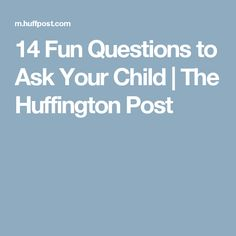 14 Fun Questions to Ask Your Child | The Huffington Post