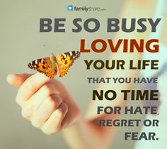 Be so busy loving your life, that you have no time for hate, regret or fear.