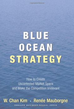 Blue Ocean Strategy: How to Create Uncontested Market Space and Make Competition Irrelevant (9781591396192): W. Chan Kim, Renee Mauborgne