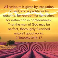 """""""All scripture is given by inspiration of God, and is profitable for doctrine, for reproof, for correction, for instruction in righteousness: That the man of God may be perfect, thoroughly furnished unto all good works."""" 2 Timothy 3:16-17 KJV"""