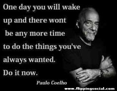 One day you will wake up and there wont be any more time to do the things you've always wanted. Do it now. Paulo Coelho