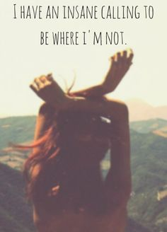 I have an insane calling to be where i'm not. To see more travel and adventure quotes, click on this pic!