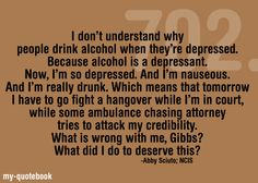 I don't understand why people drink alcohol when they're depressed. ................... Abby Sciuto   NCIS