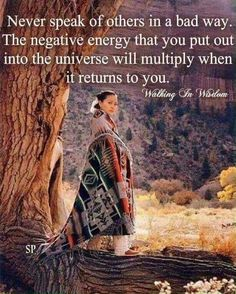Never speak of others in a bad way. The negative energy that you out into the universe will multiply when it returns to you. Walking in Wisdom Native American Prayers, Native American Spirituality, Native American Wisdom, Native American Indians, American Indian Quotes, Affirmations, Native Quotes, Native Humor, E Mc2