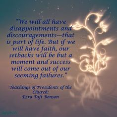 """We will all have disappointments and discouragements—that is part of life. But if we will have faith, our setbacks will be but a moment and success will come out of our seeming failures.""  Teachings of Presidents of the Church: Ezra Taft Benson"