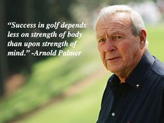 Words of wisdom from the legendary golfer Arnold Palmer.  The mental game plays a huge role in peak performance and your golf score.  Learn how to tap into your mind's full potential on the golf course at http://www.mentalcaddie.com