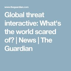Global threat interactive: What's the world scared of? | News | The Guardian