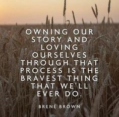 """""""Owning our story and loving ourselves through that process is the bravest thing that we'll ever do."""" - Brene Brown"""