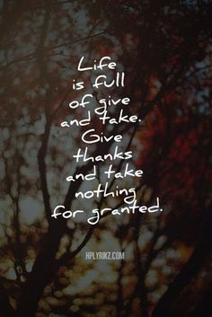 Words to Remember ... Life is full of give and take. give thanks and take nothing for granted!