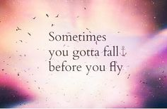Sometimes you have to fall before u fly!