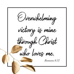 Overwhelming victory is mine through Christ who loves me. Romans 8:37