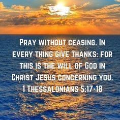 Encouraging Bible Verses: Pray without ceasing in every thing give thanks, for this is the will of god in christ jesus concerning you Encouraging Bible Verses, Prayer Scriptures, Faith Prayer, God Prayer, Biblical Quotes, Favorite Bible Verses, Bible Verses Quotes, Faith In God, Spiritual Quotes
