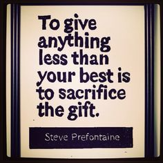 """To give anything less than your best is to sacrifice the gift"" Steve Prefontaine"