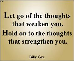 Let go of the thoughts that weaken you.Hold on to the thoughts that strengthen you. - Billy Cox