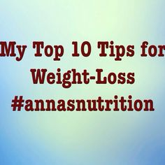 My Top 10 tips for Weight-Loss. Posted yesterday on the website: http://annasnutrition.com/my-top-10-tips-for-weight-loss/