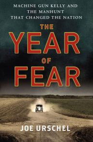 The Year of Fear: Machine Gun Kelly and the Manhunt That Changed the Nation by Joe Urschel | 9781250020796 | Hardcover | Barnes & Noble