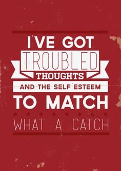 """""""i've got troubled thoughts and the self-esteem to match. what a catch."""""""