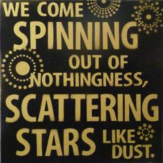 """We come spinning out of nothingness, scattering stars like dust""-Rumi I have pinned this quote before but I love it. It is so beautiful."