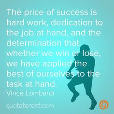 The price of success is hard work, dedication to the job at hand, and the determination that whether we win or lose, we have applied the best of ourselves to the task at hand. – Vince Lombardi