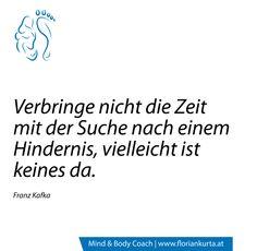 Verbringe nicht die Zeit mit der Suche nach einem Hindernis, vielleicht ist keines da.  (Franz Kafka) www.floriankurta.at