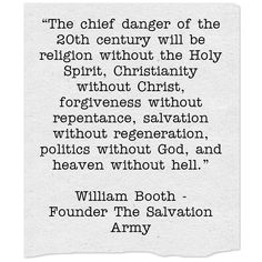 """""""The chief danger of the 20th century will be religion without the Holy Spirit, Christianity without Christ, forgiveness without repentance, salvation without regeneration, politics without God, and heaven without hell.""""  William Booth - Founder The Salvation Army"""