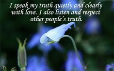 """You are entitled to speak your truth. Speak your truth quietly and clearly with love."" – Essence of Maitreya's teaching    Affirmation: ""I speak my truth quietly and clearly with love. I also listen and respect other people's truth.""    Affirmation for ""speaking your truth is designed to assist you to clear, heal"