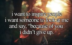 "I want to inspire people i want someone to look at me and say, ""because of you i didn't give up"" - just girly things"