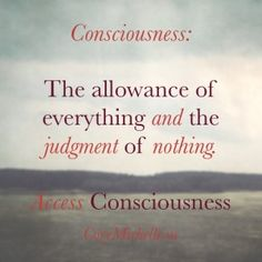 Consciousness: The allowance of everything and the judgement of nothing.  http://corymichelle.us/blog/can-you-empower-yourself  #whatisconsciousness #consciousness #accessconsciousness #allowance #howto #blog #inspiration #inspiring #questions #quotes #whatspossible #enchanting #bethequestion