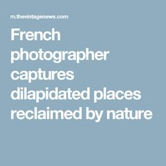 French photographer captures dilapidated places reclaimed by nature