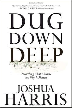 Dug Down Deep: Unearthing What I Believe and Why It Matters by Joshua Harris 1601421516 9781601421517