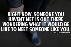 right now. someone you havent met is out there wondering what it would be like to meet someone like you