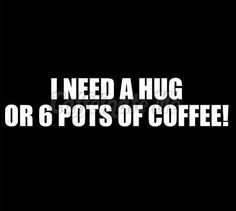 I need a hug AND the 6 pots of coffee!     <--- I very much need the same...