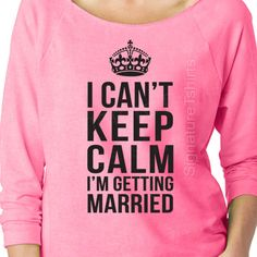 I Can't Keep Calm I'm Getting Married Slouchy off the shoulder raglan by signaturetshirts, $19.95