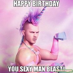 Happy Birthday you sexy man beast! - Unicorn MAN | MemesHappen
