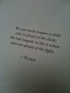"""We can easily forgive a child who is afraid of the dark; the real tragedy of life is when men are afraid of the light"" -Plato"